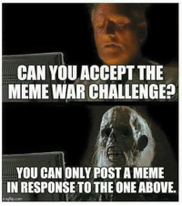 meme war: CAN YOU ACCEPT THE  MEME WAR CHALLENGE?  YOU CAN ONLY POST A MEME  IN RESPONSE TO THE ONE ABOVE.  imgflip.com