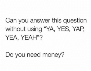 """Do you? 👀💰 https://t.co/qngyUeHfxh: Can you answer this question  without using """"YA, YES, YAP,  YEA, YEAH""""?  Do you need money? Do you? 👀💰 https://t.co/qngyUeHfxh"""