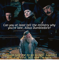 Birthday, Dumbledore, and Emoji: Can you at least tell the ministrv whv  you're late, Albus Dumbledore?  potterweekly  Someone told me to go to hell. Couldn't  find it at first, but now Tm here. ✎✐✎ ↯ ⇢ Another case of Dumbleburn ↯ ⇢ I finished all 3 seasons of How To Get Away With Murder last night and I'm so shook omg? I've got so many shows lined up for me to watch over the rest of this year and the next, with Suits coming back in July, The Defenders in August, HTGAWM in September, and all my other shows that I've been watching probably late this year-early next year??????? What is my life ↯ ⇢ The new PotterWeeklyAccount this week is @TheHogwartsCabin so go check them out for really great blended edits! ✎✐✎ Birthday(s) Of The Day 👇🏼🎂🎉 ⇢ Wish Arielle a very happy birthday in the comments please! ✎✐✎ My Other Accounts: ⇢ @TheWizardWeekly - [ account for blended-video-aesthetic edits ] ⇢ @MarvelsWomen - [ co-owned Marvel account ] ⇢ @HPTexts - [ co-owned Harry Potter text messages account ] ⇢ @LumosTutorials - [ co-owned instagram tutorial account ] ✎✐✎ QOTD : Your fourth most recent emoji is what you see in the mirror of erised, what is it? AOTD : 💯 (????)