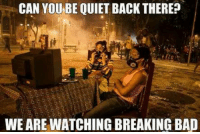 -Panzer: CAN YOU BE QUIET BACK THEREP  WEARE WATCHING BREAKING BAD -Panzer