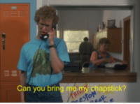 Can you bring me my chapstick? Napoleon Dynamite