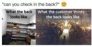 """Say It, Back, and Can: """"can you check in the back?""""  What the back  looks like  What the customer thinks  the back looks like Say it ain't so"""