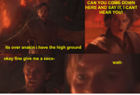 Say It, Okay, and Can: CAN YOU COME DOWN  HERE AND SAY IT, I CANT  HEAR YOU!  its over anakin i have the high ground  okay fine give me a seco-  wait-