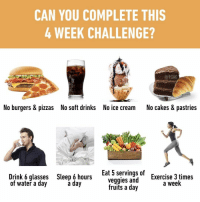 "9gag, Memes, and Exercise: CAN YOU COMPLETE THIS  4 WEEK CHALLENGE?  @9GAG  No burgers & pizzas  No soft drinks  No ice cream  No cakes & pastries  Drink 6 glasses  of water a day  Sleep 6 hours  a day  Eat 5 servings of  veggies and  Exercise 3 times  a week  fruits a day See if you can be a ""new you"" this year⠀ newyearnewme 2019 challenge newyearresolutions 9gag"