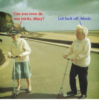 Funny, Lol, and Fuck: Can you even do  any tricks, Mary?  Lol fuck off, Mavis Us in 50 years @beigecardigan