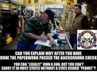 "Memes, Nationwide, and Common: CAN YOU EXPLAIN WHYAFTER YOU HAVE  DONE THE PAPERWORK PASSED THE BACKGROUND CHECK  YOU CAN ""LEGALLY"" OWN AGUN, BUTYOU CAN'T  CARRYITIN MOST STATES WITHOUTA STATE ISSUED""PERMIT? Constitutional Carry is the only ""Common Sense"" solution. If you can ""legally"" own it, it is useless if you cannot ""legally"" carry it without a state issued permission slip. Get the states out of the carry ""privilege"" business, Constitutional Carry Nationwide. THEN the Federal Infringements will be next.  Educate - Motivate - Advocate Gun Up, Train and Carry Jon Britton aka Doubletap"