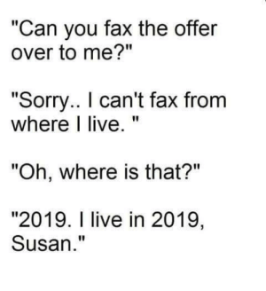 "Sorry, Live, and MeIRL: ""Can you fax the offer  over to me?""  ""Sorry.. I can't fax from  where I live  ""Oh, where is that?""  ""2019. I live in 2019,  Susan."" meirl"