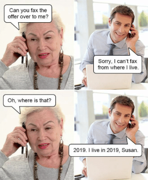 Me Sorry: Can you fax the  offer over to me?  Sorry, I can't fax  from where I live.  Oh, where is that?  2019. I live in 2019, Susan
