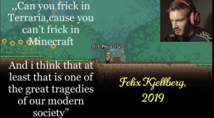 "This says a lot about society...: , Can you frick in  Terraria,cause you  can't frick in  Fore  oMineçraft  Dirt Block (1)  And i think that at  least that is one of  the great tragedies  of our modern  society""  Felix Kjellberg,  2019 This says a lot about society..."