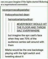 Memes, 🤖, and Salt: can you guys imagine if the lights started flickering  at a supernatural convention  nevergonnawalkpastafez:  theboywhocried-dean:  hemostcertainlywillnot:  #EVERYBODY WOULD HIT  THE FLOOR AND THROW  SALT EVERYWHERE  but imagine the spn cast's face  when they see 70% of the  audience carries salt around with  them  Misha would be the one backstage  playing with the light switch and  tweeting about it