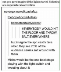 Memes, Supernatural, and 🤖: can you guys imagine if the lights started flickering  at a supernatural convention  nevergonnawalkpastafez:  theboywhocried-dean:  hemostcertainlywillnot  EVERYBODY WOULD HIT  THE FLOOR AND THROW  SALT EVERYWHERE  but imagine the spn cast's face  when they see 70% of the  audience carries salt around with  them  Misha would be the one backstage  playing with the light switch and  tweeting about it