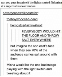 Memes, Casted, and 🤖: can you guys imagine if the lights started flickering  at a supernatural convention  nevergonnawalkpastafez:  theboywhocried-dean:  hemostcertainlywilnot:  #EVERYBODY WOULD HIT  THE FLOOR AND THROW  SALT EVERYWHERE  but imagine the spn cast's face  when they see 70% of the  audience carries salt around with  them  Misha would be the one backstage  playing with the light switch and  tweeting about it - Not Moose