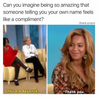 Beyonce, Fuck You, and Funny: Can you imagine being so amazing that  someone telling you your own name feels  like a compliment?  @tank.sinatra  You are  Beyoncé.  Thank you Whoopi: You are Tank Me: Hey fuck you