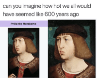 """Tumblr, Blog, and Http: can you imagine how hot we all would  have seemed like 600 years ago  Philip the Handsome <p><a href=""""http://memehumor.net/post/173658488261/wish-we-lived-back-then"""" class=""""tumblr_blog"""">memehumor</a>:</p>  <blockquote><p>Wish we lived back then</p></blockquote>"""
