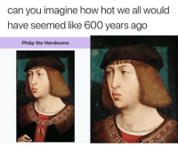 """<p>Srsly tho via /r/memes <a href=""""https://ift.tt/2Lu8L2h"""">https://ift.tt/2Lu8L2h</a></p>: can you imagine how hot we all would  have seemed like 600 years ago  Philip the Handsome <p>Srsly tho via /r/memes <a href=""""https://ift.tt/2Lu8L2h"""">https://ift.tt/2Lu8L2h</a></p>"""