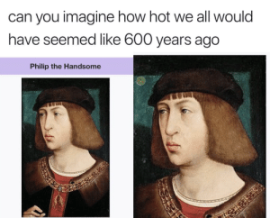 Target, Tumblr, and Blog: can you imagine how hot we all would  have seemed like 600 years ago  Philip the Handsome memehumor:  Wish we lived back then