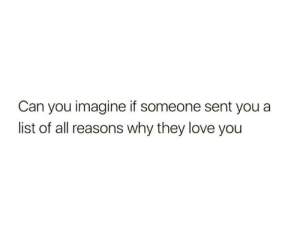 Can You Imagine: Can you imagine if someone sent youa  list of all reasons why they love you