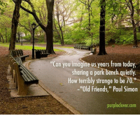 "park bench: Can you imagine us years from today,  sharing a park bench quietly.  How terribly strange to be 70.""  -""Old Friends,"" Paul Simon  purple clover com"