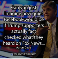 Facebook, Facts, and Memes: Can you just  imagine how quiet  Facebook would be  if Trump supporters  actually fact  checked what they  heard on Fox News.  Aaron Davis  STOP BEING THE STUPID PARTY There's be nothing but silence lol. ~Rick  Via Stop Being The Stupid Party