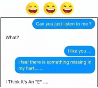 "i like you: Can you just listen to me?  What?  I like you...  I feel there is something missing in  my hart...  I Think It's An ""E"""