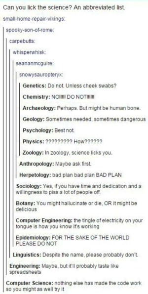 Science lick you?omg-humor.tumblr.com: Can you lick the science? An abbreviated list.  small-home-repair-vikings:  spooky-son-of-rome:  carpebutts:  whisperwhisk:  seananmcguire  snowysauropteryx:  GeneticS: Do not. Unless cheek swabs?  Chemistry: NOI!!! DO NOT!!!!  Archaeology: Perhaps. But might be human bone.  Geology: Sometimes needed, sometimes dangerous  Psychology: Best not.  Physics: ????????? How??????  Zoology: In zoology, science licks you.  Anthropology: Maybe ask first.  Herpetology: bad plan bad plan BAD PLAN  Sociology: Yes, if you have time and dedication and a  willingness to piss a lot of people off.  Botany: You might hallucinate or die, OR it might be  delicious  Computer Engineering: the tingle of electricity on your  tongue is how you know it's working  Epidemiology: FOR THE SAKE OF THE WORLD  PLEASE DO NOT  Linguistics: Despite the name, please probably don't.  Engineering: Maybe, but it'll probably taste like  spreadsheets  Computer Science: nothing else has made the code work  so you might as well try it Science lick you?omg-humor.tumblr.com