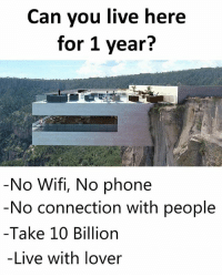 Could y'all do it?! 🤔👇 WSHH: Can you live here  for 1 year?  No Wifi, No phone  No connection with people  -Take 10 Billion  -Live with lover Could y'all do it?! 🤔👇 WSHH