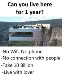 Can You Do It? ☹️🙂: Can you live here  for 1 year?  No Wifi, No phone  No connection with people  -Take 10 Billion  -Live with lover Can You Do It? ☹️🙂