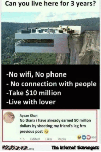 <p>Funny Internet BS  Funny pictures and memes  PMSLweb </p>: Can you live here for 3 years?  -No wifi, No phone  No connection with people  -Take $10 million  -Live with lover  Ayaan Kharn  No thanx i have already earned 50 million  dollars by shooting my friend's leg frm  previous post  1h Edited Like Reply  PInSae.comThe intemet Scavengers <p>Funny Internet BS  Funny pictures and memes  PMSLweb </p>