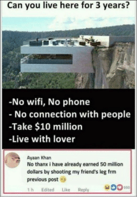 Gagzilla's Dump of The Day – 75 Pics: Can you live here for 3 years?  No wifi, No phone  No connection with people  -Take $10 million  -Live with lover  Ayaan Khan  No thanx i have already earned 50 million  dollars by shooting my friend's leg frm  previous post  1h Edited Like Reply  Gagzilla's Dump of The Day – 75 Pics