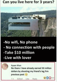 Get free instagram followers - https://bit.ly/2Hbqo5j: Can you live here for 3 years?  No wifi, No phone  No connection with people  -Take $10 million  -Live with lover  Ayaan Khan  No thanx i have already earned 50 million  dollars by shooting my friend's leg frm  previous post  1h Edited Like Reply  990 Get free instagram followers - https://bit.ly/2Hbqo5j