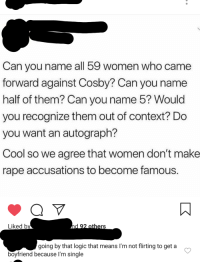 Logic, Tumblr, and Cool: Can you name all 59 women who came  forward against Cosby? Can you name  half of them? Can you name 5? Would  you recognize them out of context? Do  you want an autograph?  Cool so we agree that women don't make  rape accusations to become famous  Liked b  going by that logic that means I'm not flirting to get a  boyfriend because I'm single