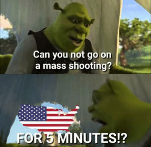We live in a society by sainayyar MORE MEMES: Can you not go on  a mass shooting?  FOR5 MINUTES!? We live in a society by sainayyar MORE MEMES