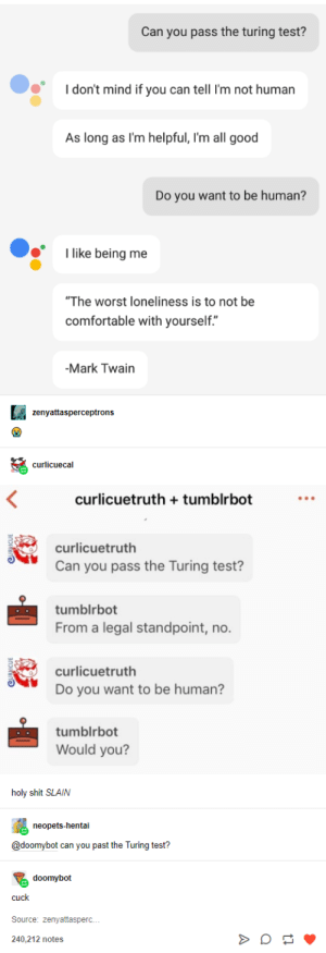 """Comfortable, Hentai, and Shit: Can you pass the turing test?  don't mind if you can tell I'm not human  As long as I'm helpful, I'm all good  Do you want to be human?  like being me  """"The worst loneliness is to not be  comfortable with yourself.""""  -Mark Twain  zenyattasperceptrons  curlicuecal  curlicuetruth tumblrbot  curlicuetruth  Can you pass the Turing test?  tumblrbot  From a legal standpoint, no.  curlicuetruth  Do you want to be human?  tumblrbot  Would you?  holy shit SLAIN  neopets-hentai  @doomybot can you past the Turing test?  doomybot  cuck  Source: zenyattasperc.  240.212 notes Turing Tested, Tumblr Approved."""