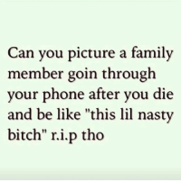"R.i.p tho 😇: Can you picture a family  member goin through  your phone after you die  and be like ""this lil nasty  bitch"" r.i.p tho R.i.p tho 😇"