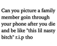 "nasty bitch: Can you picture a family  member goin through  your phone after you die  and be like ""this lil nasty  bitch"" ri.p tho"