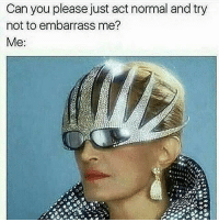 Memes, 🤖, and Weeds: Can you please just act normal and try  not to embarrass me?  Me: 😂😂lol - - - 420 memesdaily Relatable dank MarchMadness HoodJokes Hilarious Comedy HoodHumor ZeroChill Jokes Funny KanyeWest KimKardashian litasf KylieJenner JustinBieber Squad Crazy Omg Accurate Kardashians Epic bieber Weed TagSomeone hiphop trump rap drake