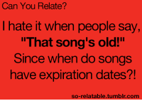 """So Relatable Tumblr: Can You Relate?  I hate it when people say  That song's old!""""  Since when do songs  have expiration dates?!  so-relatable.tumblr.comm"""