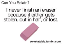 cut in half: Can You Relate?  I never finish an eraser  because it either gets  stolen, cut in half, or lost.  so-relatable.tumblr.com