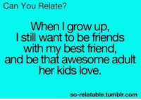 So Relateable: Can You Relate?  When I grow up.  I still want to be friends  with my best friend,  and be that awesome adult  her kids love.  so-relatable tumblr.com