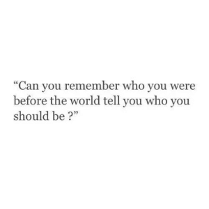 """World, Who, and Can: """"Can you remember who you were  before the world tell you who you  should be?"""""""