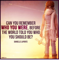 Memes, 🤖, and Unleashed: CAN YOU REMEMBER  WHO YOU WERE, BEFORE  THE WORLD TOLD YOU WHO  YOU SHOULD BE?  DANIELLE LAPORTE The Mind Unleashed