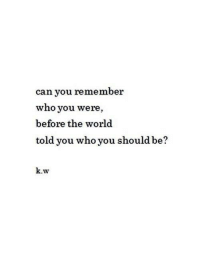 Dank, World, and 🤖: can you remember  who you were,  before the world  told you who you should be?  k.w