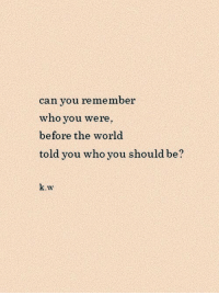 World, Who, and Can: can you remember  who you were,  before the world  told you who you should be  k.w