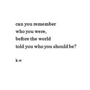 World, Net, and Who: can you remember  who you were  before the world  told you who you should be?  k.w https://iglovequotes.net/