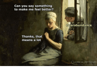 Memes, Classical Art, and Classical: Can you say something  to make me feel better?  Overabundance  Thanks, that  means a lot  CLASSICAL ART MEMES  nes