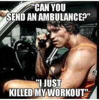 My workout needs first aid.: CAN YOU  SEND AN AMBULANCE  JUST  KILLED MY WORKOUT My workout needs first aid.