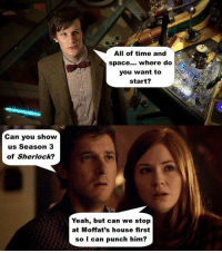 I know this is a HP page but here is some Doctor Who cus I love it :D: Can you show  us Season 3  of Sherlock?  All of time and  space... where do  you want to  start?  Yeah, but can we stop  at Moffat's house first  so I can punch him I know this is a HP page but here is some Doctor Who cus I love it :D