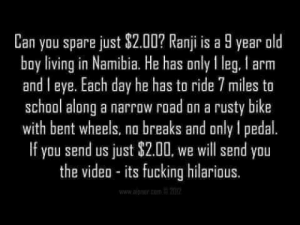 Fucking, School, and Video: Can you spare just $2.00? Ranji  boy living in Namibia. He has only I leg, l arm  and l eye. Each day he has to ride 7 miles to  school along a narrow road on a rusty bike  with bent wheels, na breaks and only 1 pedal.  If you send us just $2.00, we will send you  the video - its fucking hilarious.  year old  is a  www.aiprner.com./201