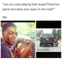 """Credit: @lmaoofam: """"Can you stop playing that stupid Pokemon  game and keep your eyes on the road?""""  Me  almaoofam Credit: @lmaoofam"""