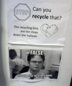 Office, Can, and Down: Can you  STOP recycle that?  The recycling bins  are ten steps  down the hallway.  FALSE  TIS EXACTLY 26 STEPS AWAY Office recycling